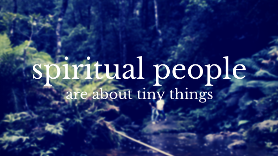 Spiritual People Are About Tiny Things