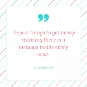 Expect things to get messy realizing there is a message inside every mess.