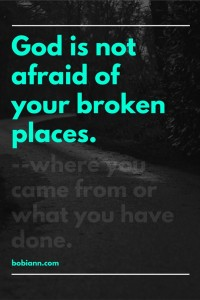 God is not afraid of your broken places.