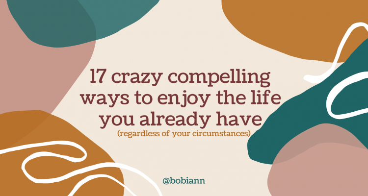 17 Crazy Compelling Ways to Enjoy The Life You Have  (regardless of your circumstances)