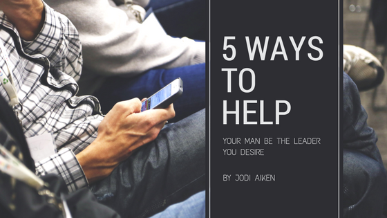 5 ways to help your man be the leader you desire