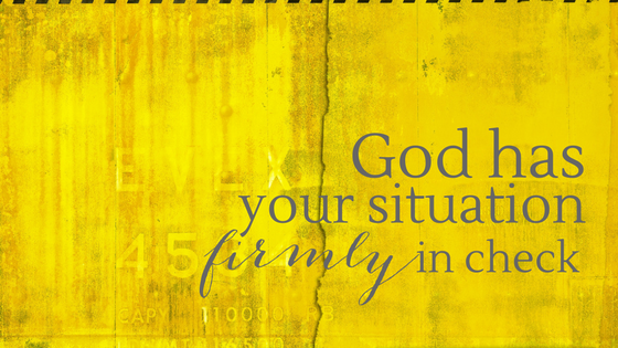 God has your situation firmly in check
