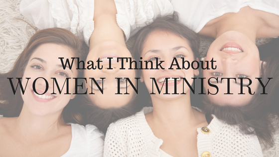 What I Think About Women In Ministry
