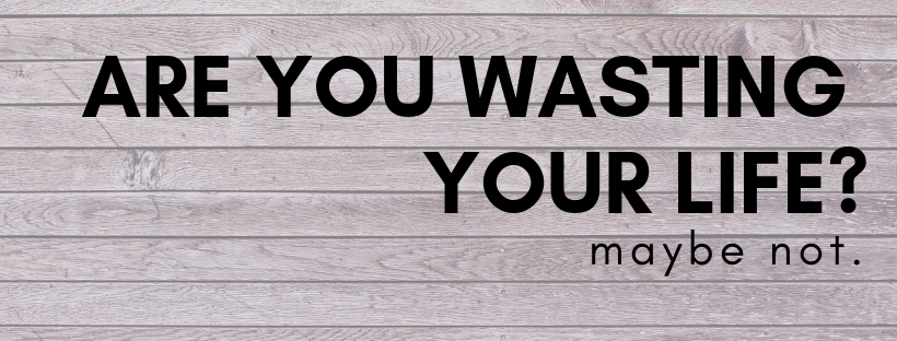 Are You Wasting Your Life?  Maybe Not.