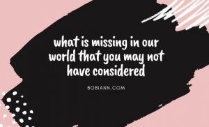 what is missing in our world that you may not have considered