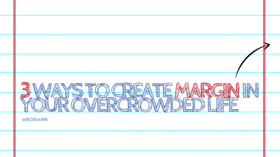 3 Ways To Create Margin in Your Overcrowded Life